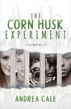 The Corn Husk Experiment: A Novel by Andrea Cale