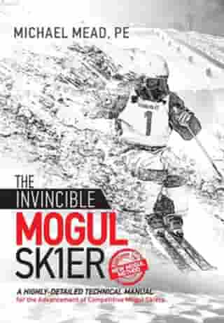 The Invincible Mogul Skier: A Highly-Detailed Technical Manual for the Advancement of Competitive Mogul Skiers