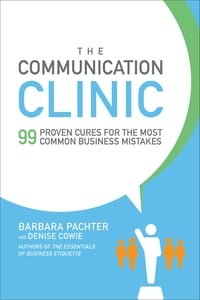The Communication Clinic: 99 Proven Cures for the Most Common Business Mistakes: 99 Proven Cures…
