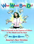What Would Betty Do?: How to Succeed at the Expense of Others in this Wo by Paul Bradley