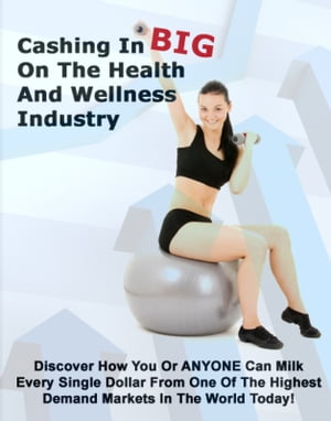 Cashing In Big On The Health And Wellness Industry Discover How You or Anyone Can Milk Every Single Dollar From One of the Highest Demand Markets In t