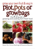 Grow Your Own Fruit and Veg in Plot, Pots or Grow Bags by Steve Ott, Emma Rawlins, Rosanne Warwick