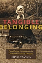 Tangible Belonging: Negotiating Germanness in Twentieth-Century Hungary by John C. Swanson