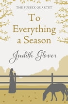 To Everything A Season: The Sussex Quartet 3 by Judith Glover