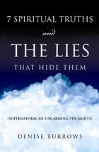 7 Spiritual Truths and the Lies That Hide Them: Supernatural 101 for Arming the Saints by Denise Burrows