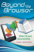 Beyond the Browser: Web 2.0 and Librarianship by Karl Bridges