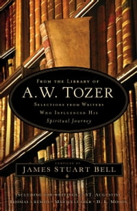 From the Library of A. W. Tozer: Selections From Writers Who Influenced His Spiritual Journey