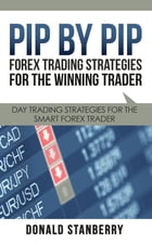 Pip By Pip: Forex Trading Strategies for the Winning Trader: Day Trading Strategies for the Smart Forex Trader by Donald Stanberry