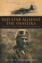 Red Star Against The Swastika: The Story of a Soviet Pilot over the Eastern Front by Vasily Emelianenko