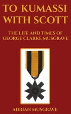 To Kumassi with Scott: the Life and Times of George Clarke Musgrave
