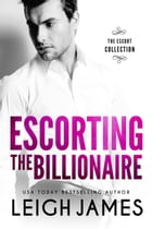 Escorting the Billionaire: The Escort Collection, #1 by Leigh James