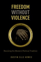 Freedom Without Violence: Resisting the Western Political Tradition by Dustin Ells Howes