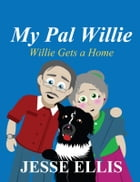 My Pal Willie: Willie Gets a Home by Jesse Ellis