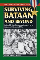 Surviving Bataan and Beyond: Colonel Irvin Alexander's Odyssey as a Japanese Prisoner of War by Dominic J. Caraccilo