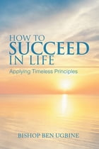 How to Succeed in Life: Applying Timeless Principles by Bishop Ben Ugbine
