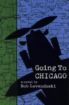 Going to Chicago: A Novel by Rob Levandoski