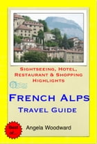 French Alps Travel Guide - Sightseeing, Hotel, Restaurant & Shopping Highlights (Illustrated) by Angela Woodward
