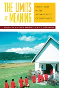 The Limits of Meaning: Case Studies in the Anthropology of Christianity