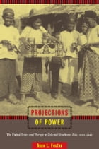Projections of Power: The United States and Europe in Colonial Southeast Asia, 1919–1941 by Anne L. Foster