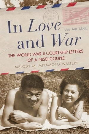 In Love and War The World War II Courtship Letters of a Nisei Couple