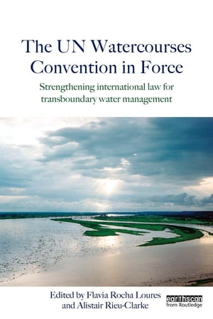The UN Watercourses Convention in Force Strengthening International Law for Transboundary Water Management