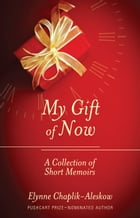 My Gift of Now: A Collection of Short Memoirs by Elynne Chaplik-Aleskow