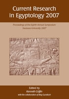 Current Research in Egyptology 2007: Proceedings of the Eighth Annual Conference by Ken Griffin