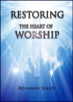 Restoring the Heart of Worship by Benjamin Sealey
