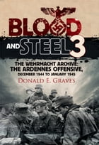 Blood and Steel 3: The Wehrmacht Archive: The Ardennes Offensive, December 1944 to January 1945 by Donald E Graves