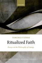 Ritualized Faith: Essays on the Philosophy of Liturgy by Terence Cuneo