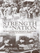 The Strength Of A Nation: Six Years Of Australians Fighting For The Nation And Defending The Homefront In World War II by Michael McKernan