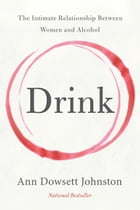 Drink: The Intimate Relationship Between Women and Alcohol by Ann Dowsett Johnston