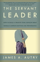 The Servant Leader: How to Build a Creative Team, Develop Great Morale, and Improve Bottom-Line Perf ormance by James A. Autry
