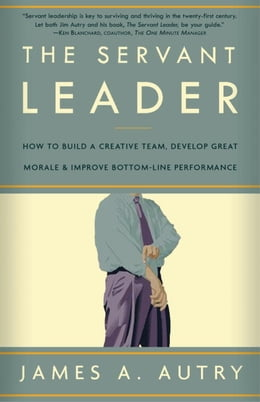 Book The Servant Leader: How to Build a Creative Team, Develop Great Morale, and Improve Bottom-Line… by James A. Autry