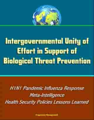 Intergovernmental Unity of Effort in Support of Biological Threat Prevention: H1N1 Pandemic Influenza Response, Meta-Intelligence, Health Security Policies Lessons Learned by Progressive Management