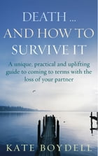 Death... And How To Survive It: A unique, practical and uplifting guide to coming to terms with the loss of your partner by Kate Boydell