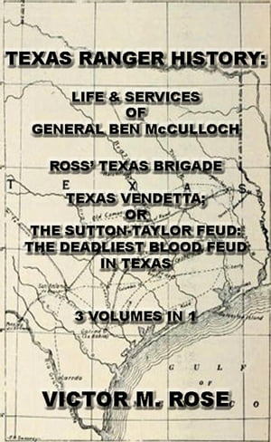 Texas Rangers History: Life & Services Of General Ben McCulloch,  Ross' Texas Brigade,  Texas Vendetta; Or The Sutton-Taylor Feud: The Deadliest Blood F
