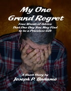 My One Grand Regret: Free Words of Advice That One Day You May Find to be a Priceless Gift. by Joseph P. Badame