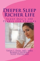 Deeper Sleep, Richer Life. Sleep Doc's 200 Pearls for Females. by Yatin J. Patel MD MBA