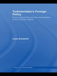 Turkmenistan's Foreign Policy: Positive Neutrality and the consolidation of the Turkmen Regime