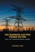 The Nigerian Electric Power Sector: Policy. Law. Negotiation Strategy. Business by Ayodele Oni