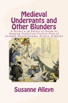 Medieval Underpants and Other Blunders: A Writer's (& Editor's) Guide to Keeping Historical Fiction Free of Common Anachronisms, Errors, & Myths [Thir by Susanne Alleyn