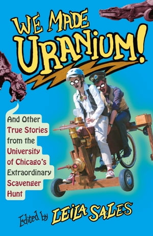 We Made Uranium!: And Other True Stories from the University of Chicago's Extraordinary Scavenger Hunt by Leila Sales