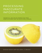 Processing Inaccurate Information: Theoretical and Applied Perspectives from Cognitive Science and the Educational Sciences by David N. Rapp