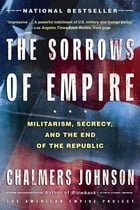 The Sorrows of Empire: Militarism, Secrecy, and the End of the Republic by Chalmers Johnson
