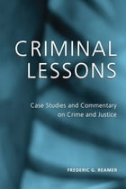 Criminal Lessons: Case Studies and Commentary on Crime and Justice by Frederic G. Reamer
