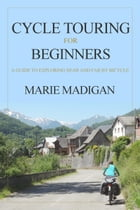 Cycle Touring For Beginners: A Guide To Exploring Near And Far By Bicycle by Marie Madigan