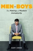 Men to Boys: The Making of Modern Immaturity by Gary Cross