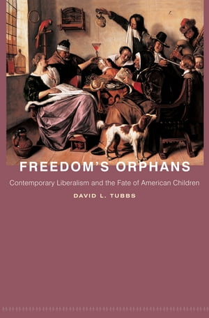 Freedom's Orphans Contemporary Liberalism and the Fate of American Children