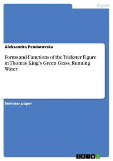 Forms and Functions of the Trickster Figure in Thomas King's Green Grass, Running Water